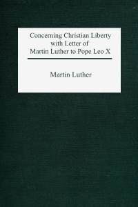 Concerning Christian Liberty with Letter of Martin Luther to Pope Leo X