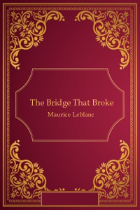 The Bridge that Broke - Maurice Leblanc