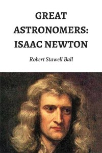 Great Astronomers Isaac Newton - Robert Stawell Ball