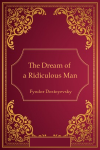The Dream of a Ridiculous Man - Fyodor Dostoyevsky