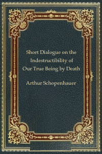 Short Dialogue on the Indestructibility of Our True Being by Death - Arthur Schopenhauer