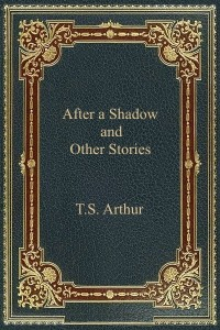 After a Shadow and Other Stories - TS Arthur