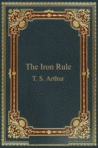 The Iron Rule - TS Arthur