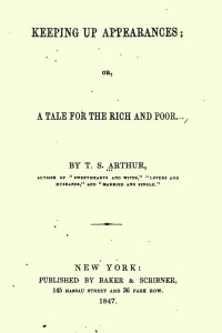 Keeping Up Appearances Or A Tale for the Rich and Poor - Timothy Shay Arthur