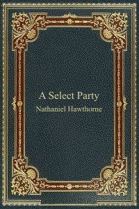 A Select Party - Nathaniel Hawthorne