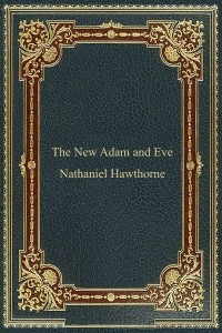 The New Adam and Eve - Nathaniel Hawthorne