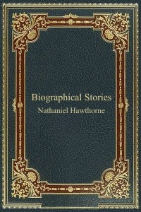 Biographical Stories - Nathaniel Hawthorne