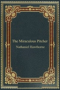 The Miraculous Pitcher - Nathaniel Hawthorne