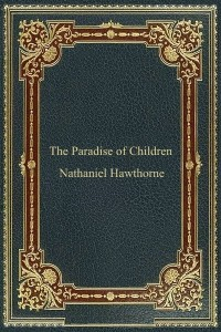The Paradise of Children - Nathaniel Hawthorne