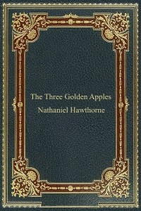 The Three Golden Apples - Nathaniel Hawthorne