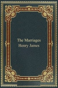 The Marriages - Henry James