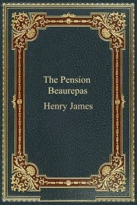 The Pension Beaurepas - Henry James