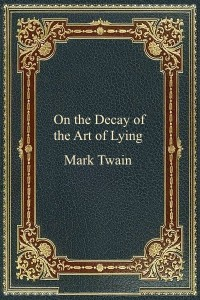 On the Decay of the Art of Lying - Mark Twain
