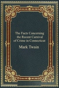 The Facts Concerning the Recent Carnival of Crime in Connecticut - Mark Twain