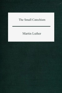 The Small Catechism - Martin Luther