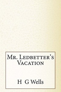 Mr Ledbetters Vacation - HG Wells
