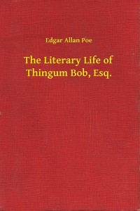 The Literary Life of Thingum Bob Esq - Edgar Allan Poe