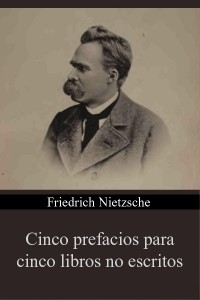 Cinco prefacios para cinco libros no escritos - Friedrich Nietzsche
