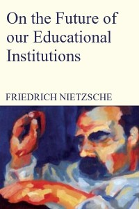 On the Future of our Educational Institutions - Friedrich Nietzsche