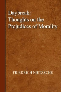 Daybreak Thoughts on the prejudices of morality - Friedrich Nietzsche